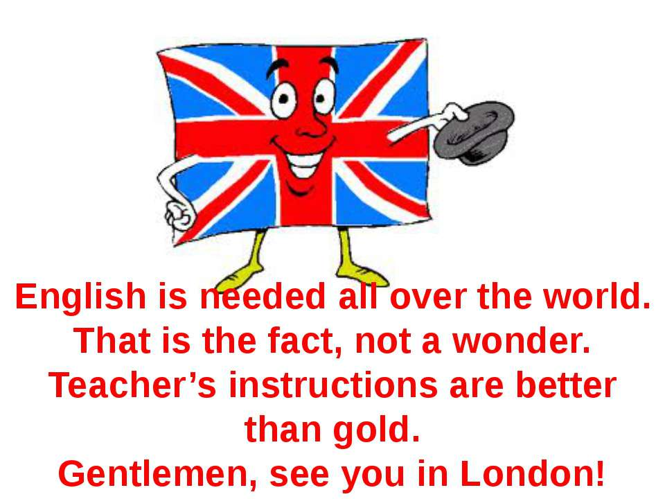 English is needed all over the world. That is the fact, not a wonder. Teacher...