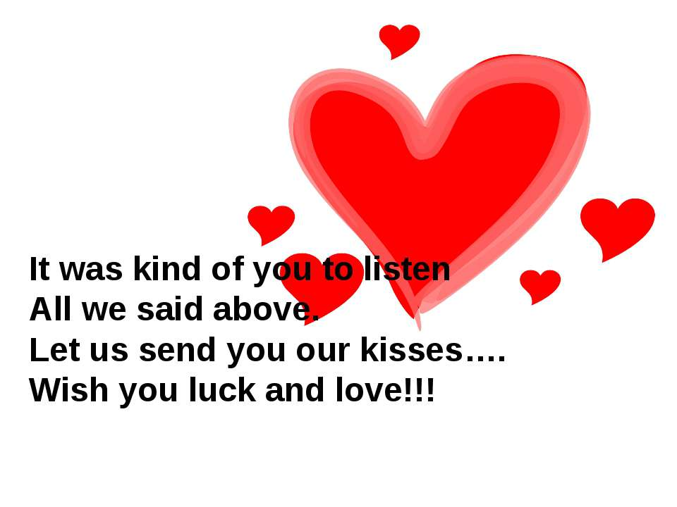 It was kind of you to listen All we said above. Let us send you our kisses…. ...