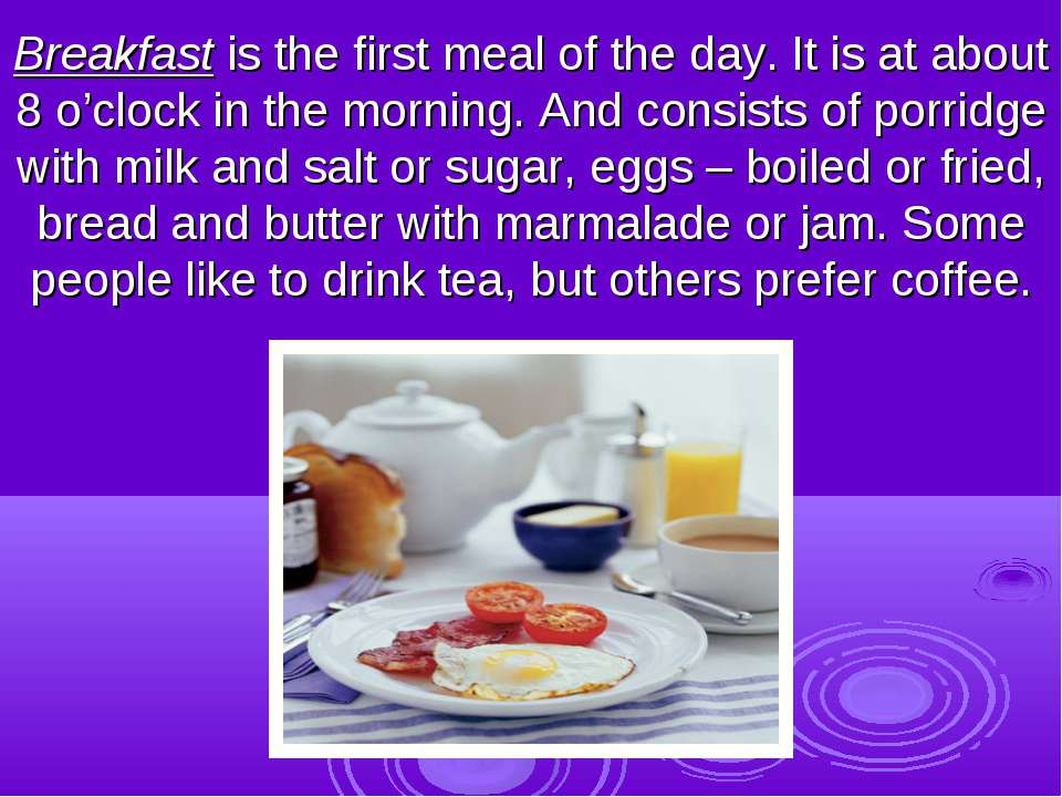Breakfast is the first meal of the day. It is at about 8 o'clock in the morni...