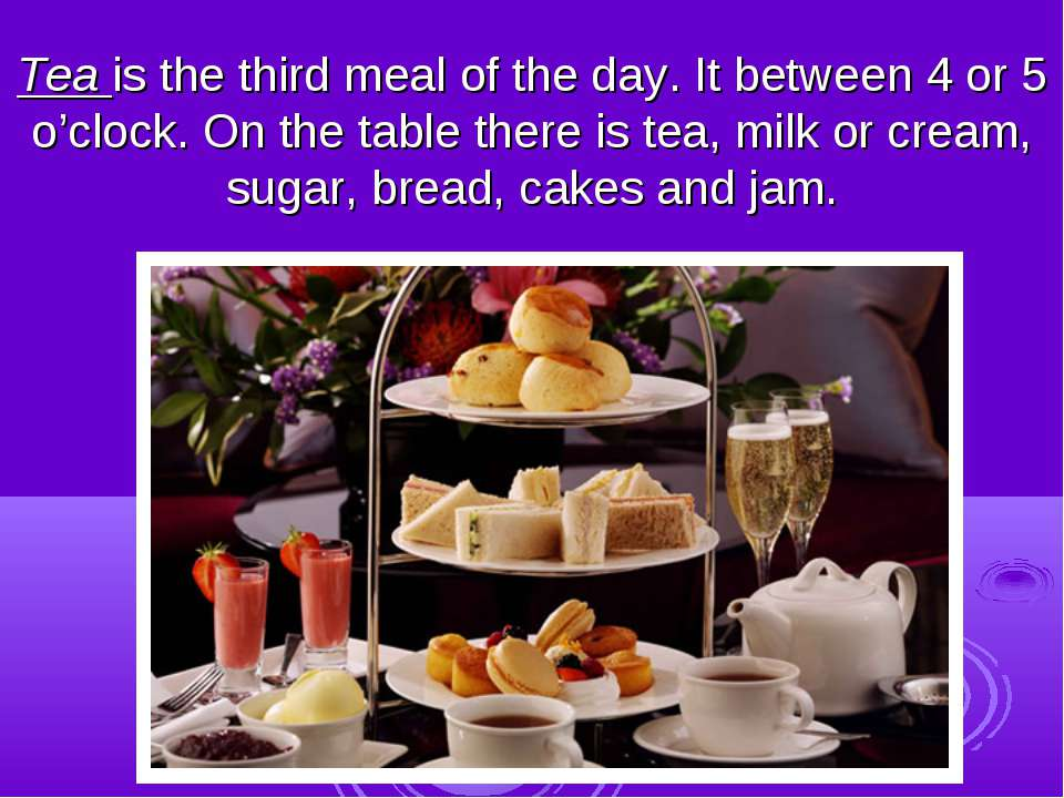 Tea is the third meal of the day. It between 4 or 5 o'clock. On the table the...