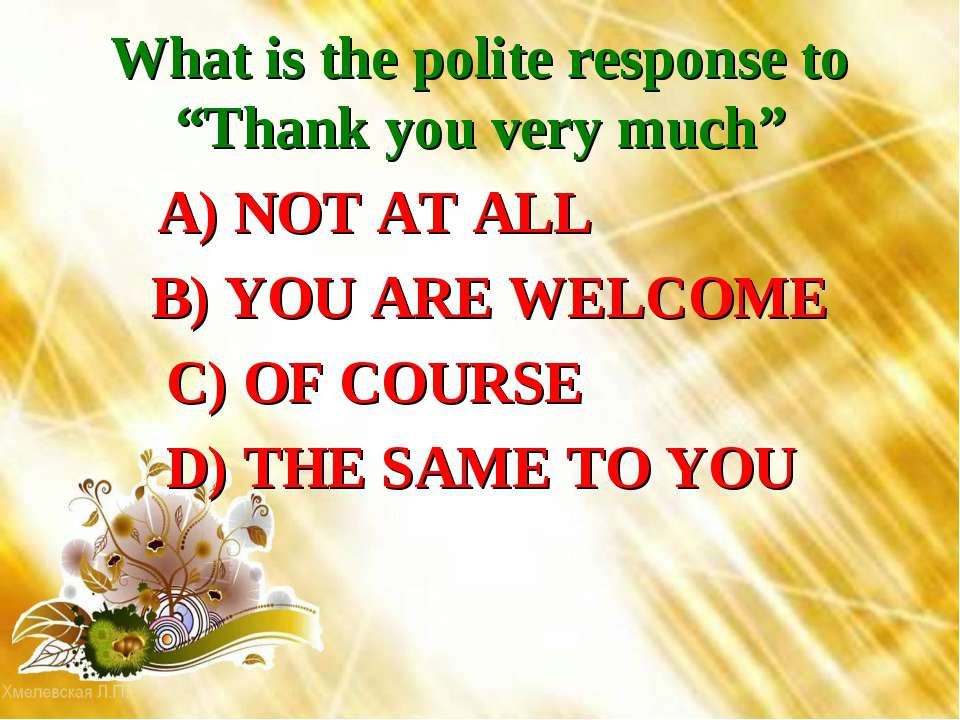 """What is the polite response to """"Thank you very much"""" A) NOT AT ALL B) YOU ARE..."""