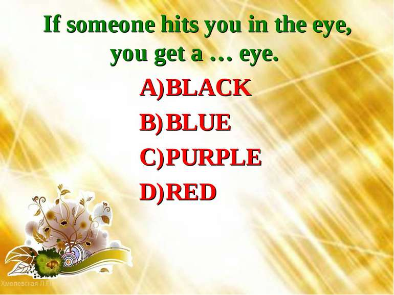 If someone hits you in the eye, you get a … eye. BLACK BLUE PURPLE RED