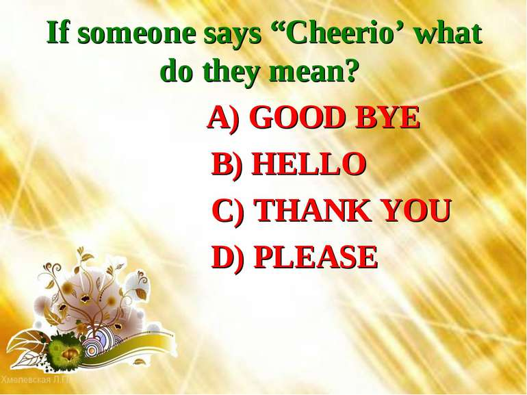 "If someone says ""Cheerio' what do they mean? A) GOOD BYE B) HELLO C) THANK YO..."