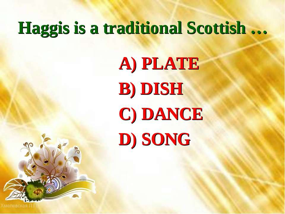 Haggis is a traditional Scottish … A) PLATE B) DISH C) DANCE D) SONG