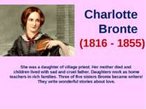 Charlotte Bronte (1816 - 1855) She was a daughter of village priest. Her moth...