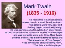 Mark Twain (1835 - 1916) His real name is Samuel lemens. He was born in a sma...