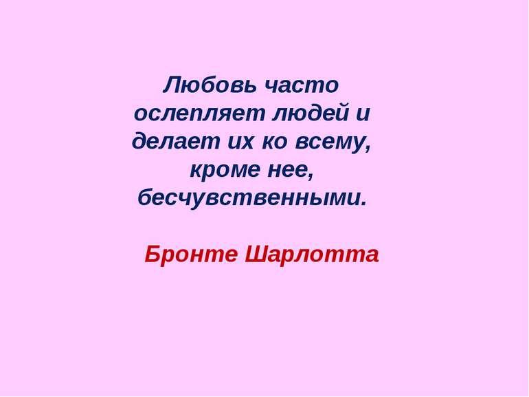 Любовь часто ослепляет людей и делает их ко всему, кроме нее, бесчувственными...