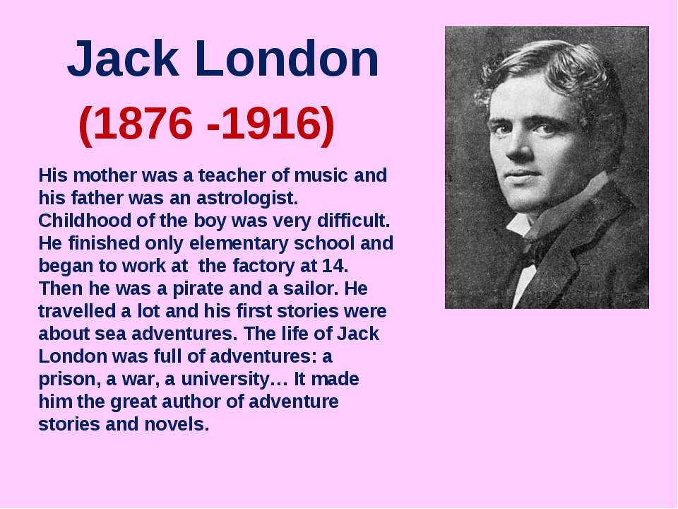 Jack London (1876 -1916) His mother was a teacher of music and his father was...