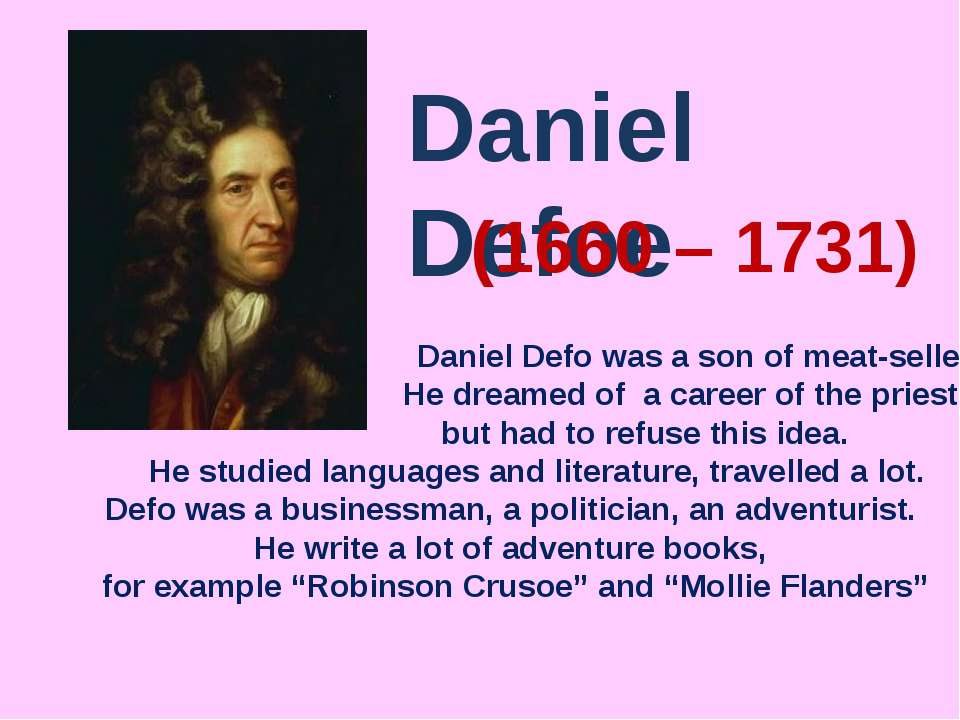 Daniel Defoe (1660 – 1731) Daniel Defo was a son of meat-seller. He dreamed o...