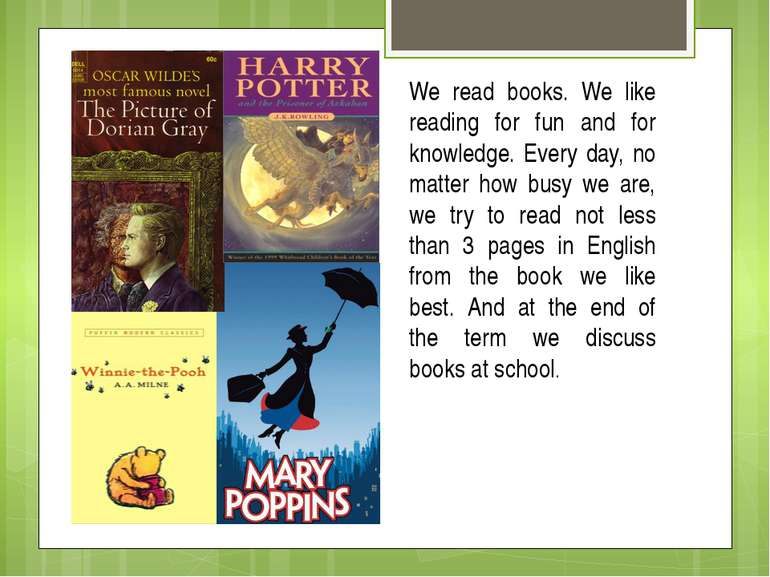 We read books. We like reading for fun and for knowledge. Every day, no matte...