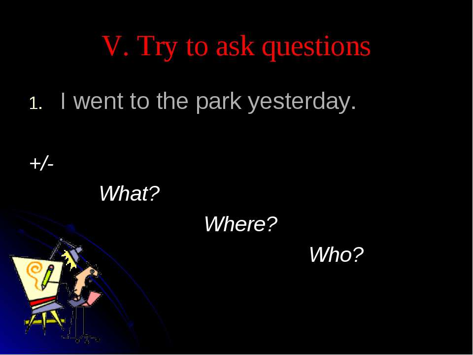 V. Try to ask questions I went to the park yesterday. +/- What? Where? Who?