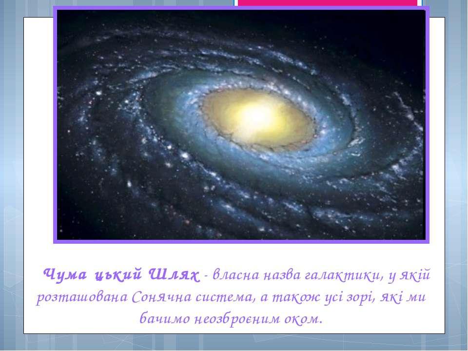 Чума цький Шлях - власна назва галактики, у якій розташована Сонячна система,...