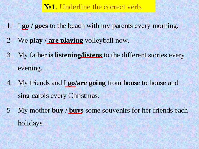№1. Underline the correct verb. I go / goes to the beach with my parents ever...