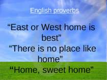 """East or West home is best"" ""There is no place like home"" ""Home, sweet home"" ..."