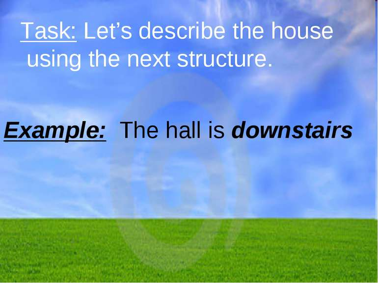 Task: Let's describe the house using the next structure. Example: The hall is...