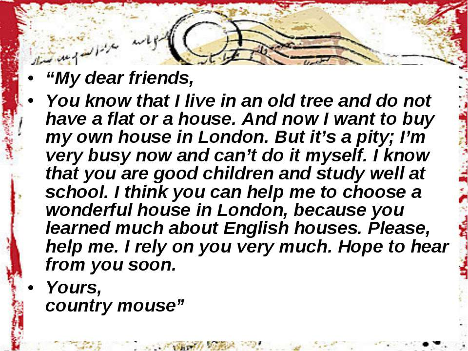 """My dear friends, You know that I live in an old tree and do not have a flat ..."