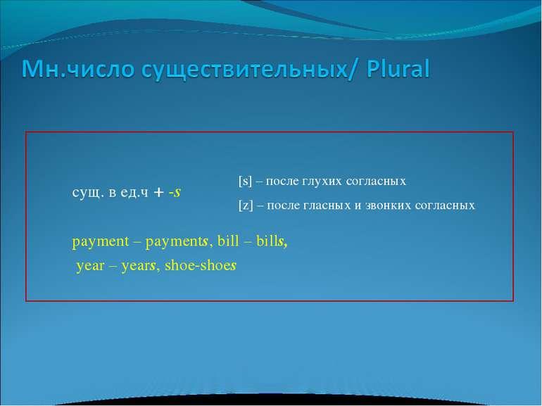 сущ. в ед.ч + -s payment – payments, bill – bills, year – years, shoe-shoes [...