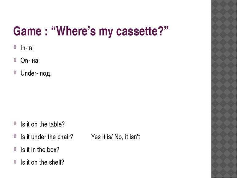 "Game : ""Where's my cassette?"" In- в; On- на; Under- под. Is it on the table? ..."