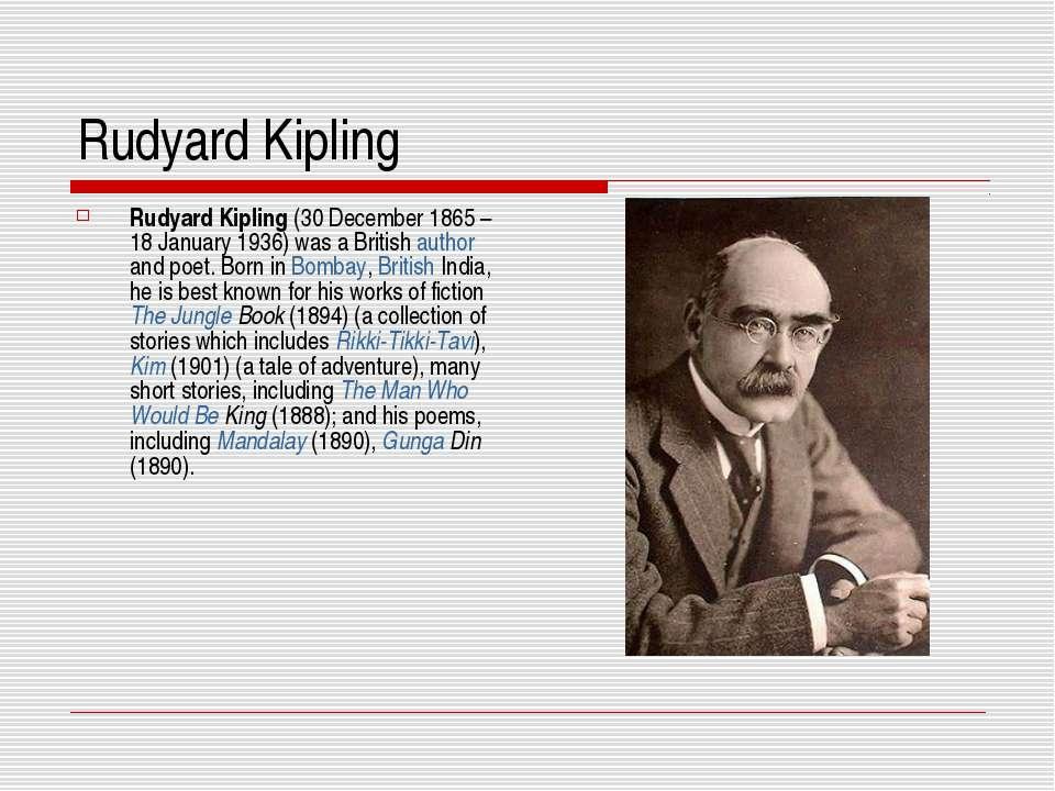 Rudyard Kipling Rudyard Kipling (30 December 1865– 18 January 1936) was a Br...