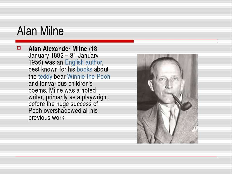 Alan Milne Alan Alexander Milne (18 January 1882 – 31 January 1956) was an En...