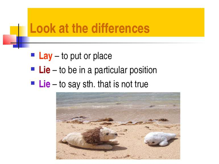Look at the differences Lay – to put or place Lie – to be in a particular pos...