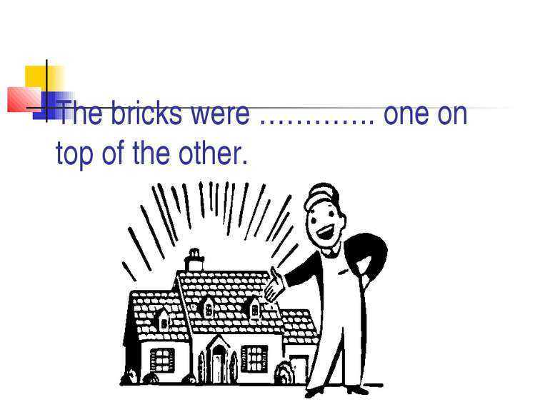 The bricks were …………. one on top of the other.