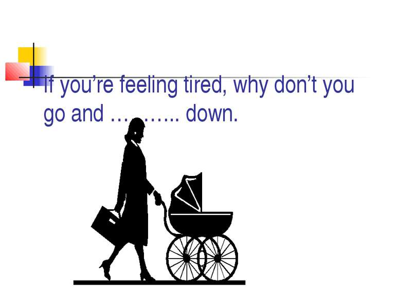 If you're feeling tired, why don't you go and ……….. down.