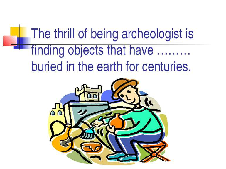 The thrill of being archeologist is finding objects that have ……… buried in t...