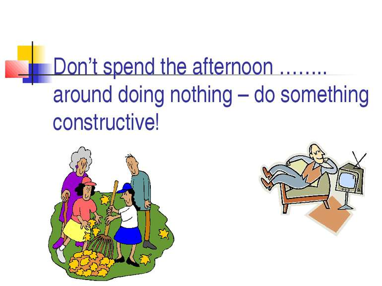 Don't spend the afternoon …….. around doing nothing – do something constructive!