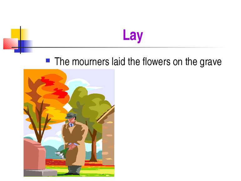 Lay The mourners laid the flowers on the grave