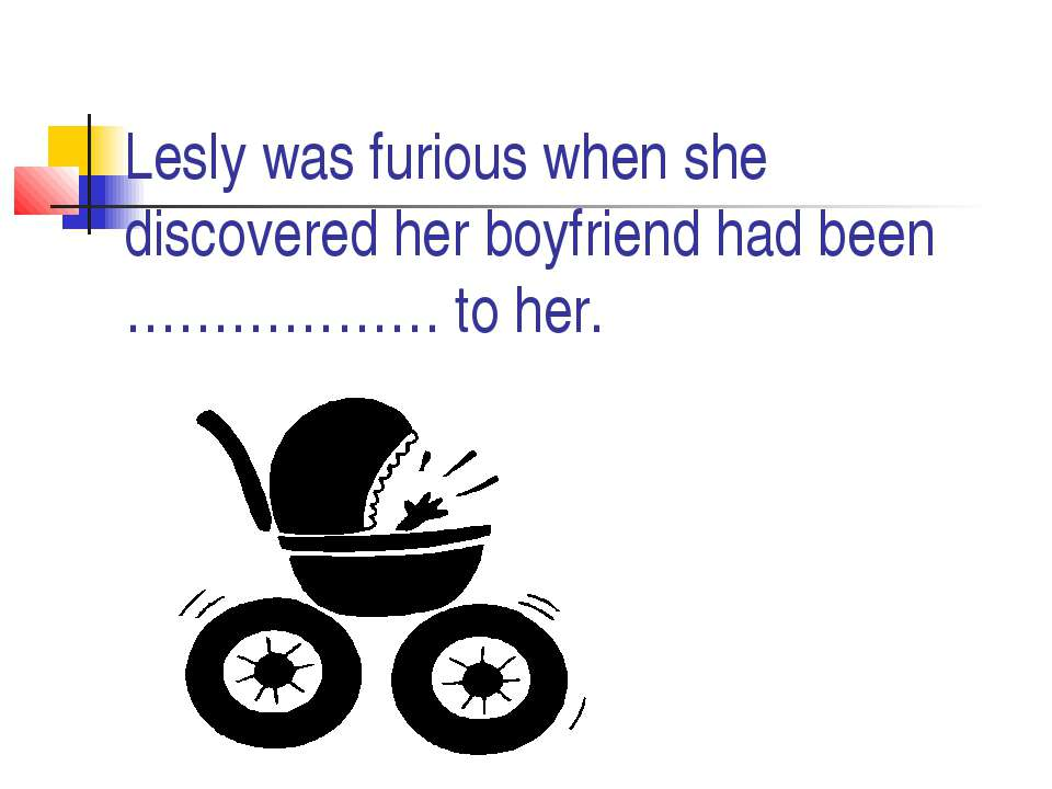 Lesly was furious when she discovered her boyfriend had been ……………… to her.