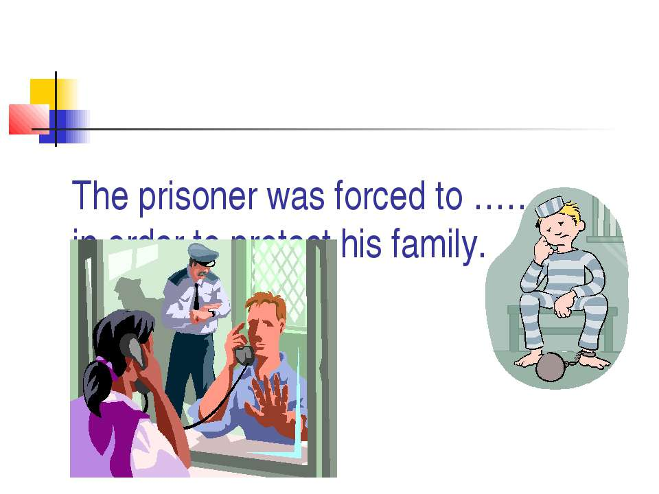 The prisoner was forced to ………. in order to protect his family.