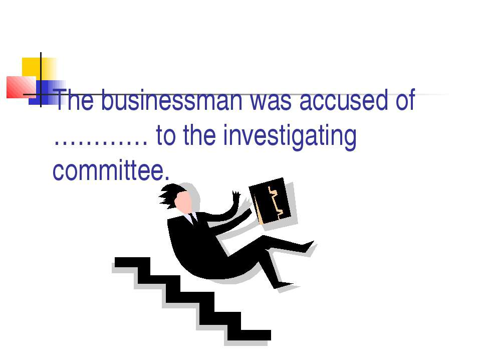 The businessman was accused of ………… to the investigating committee.