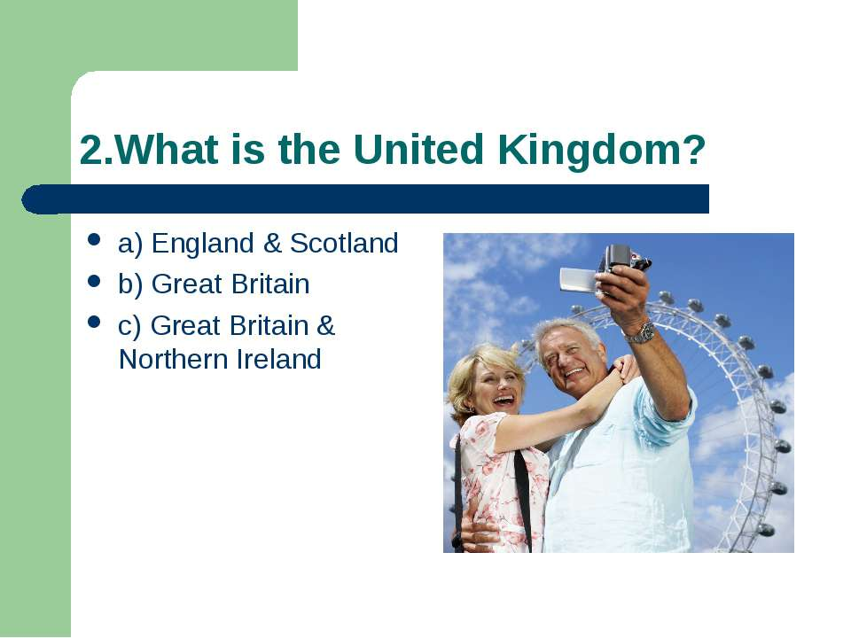 2.What is the United Kingdom? a) England & Scotland b) Great Britain c) Great...