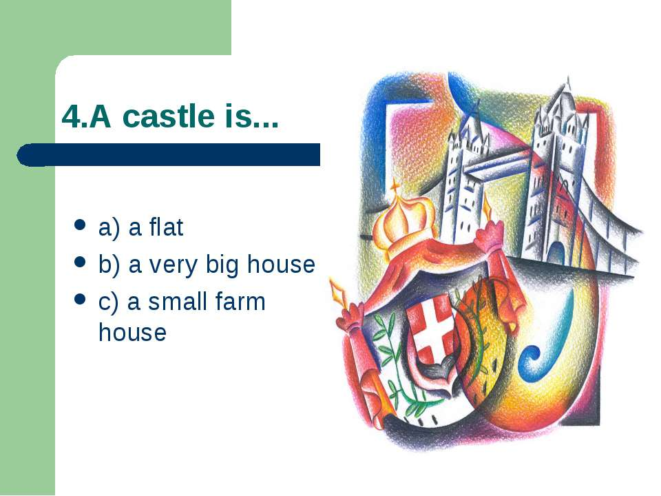 4.A castle is... a) a flat b) a very big house c) a small farm house