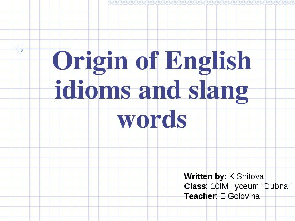 Origin of English idioms and slang words Written by: K.Shitova Class: 10IM, l...