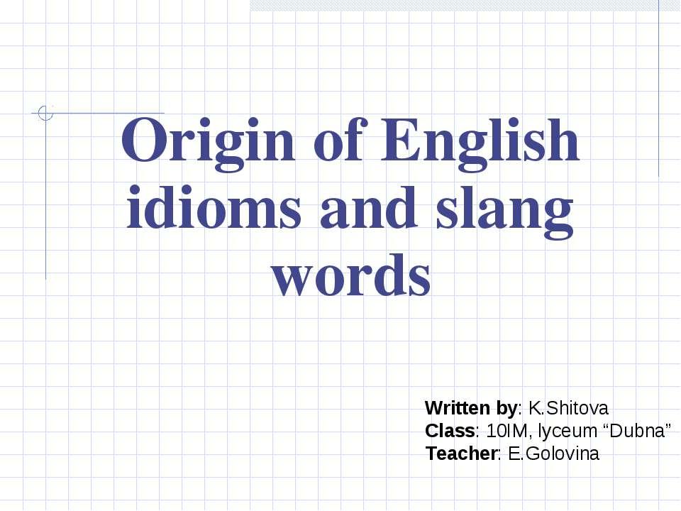Origin of English idioms and slang words Written by: K.Shitova Class: 10IM, l...