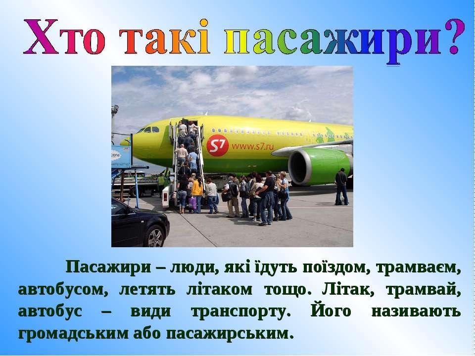 Пасажири – люди, які їдуть поїздом, трамваєм, автобусом, летять літаком тощо....