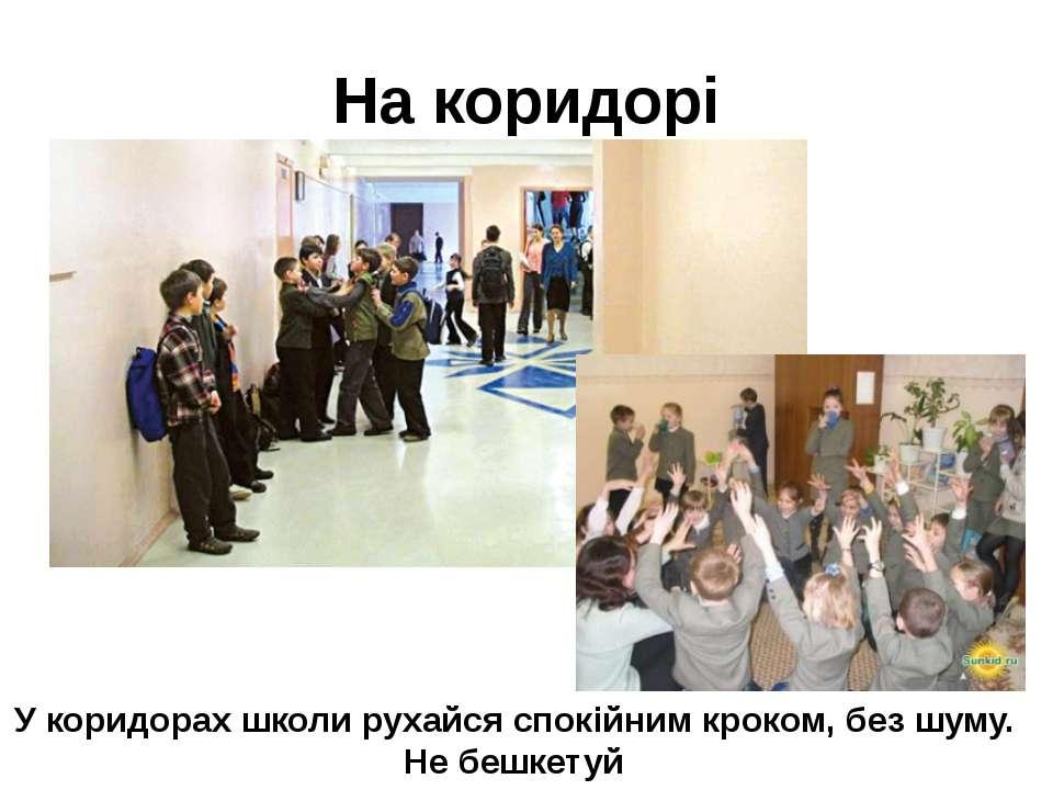 На коридорі У коридорах школи рухайся спокійним кроком, без шуму. Не бешкетуй