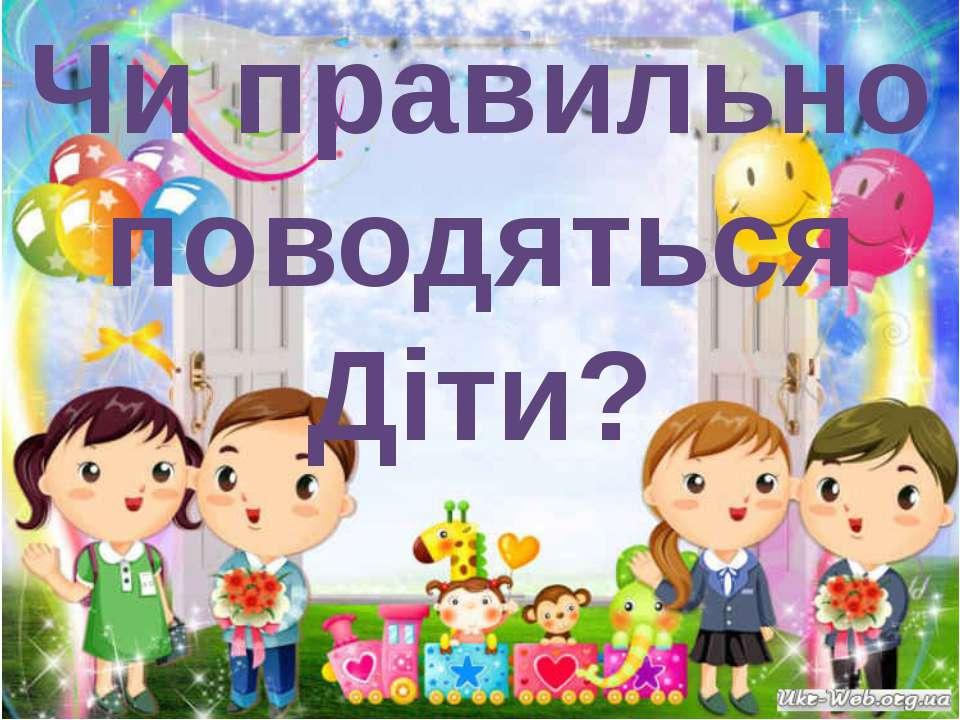 Чи правильно поводяться Діти?