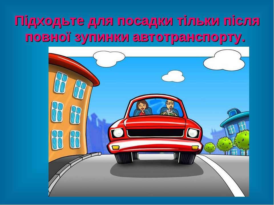Підходьте для посадки тільки після повної зупинки автотранспорту.