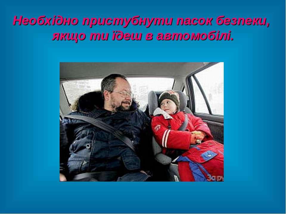 Необхідно пристубнути пасок безпеки, якщо ти їдеш в автомобілі.