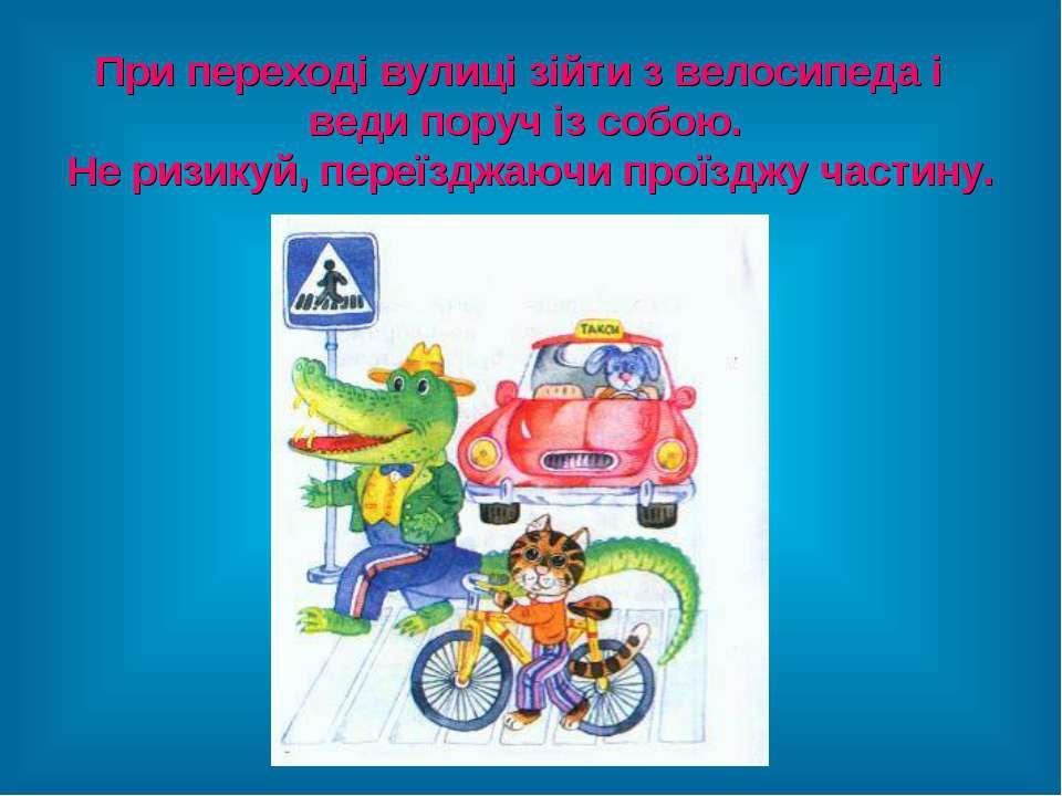 При переході вулиці зійти з велосипеда і веди поруч із собою. Не ризикуй, пер...