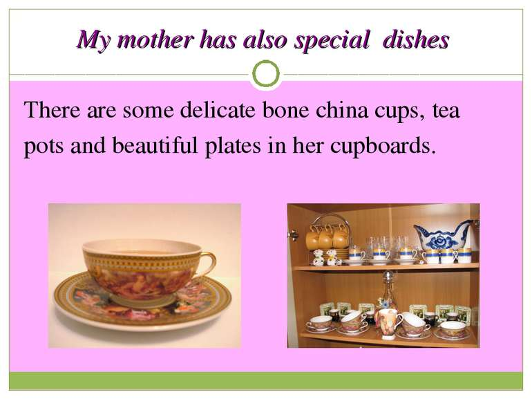 My mother has also special dishes There are some delicate bone china cups, te...