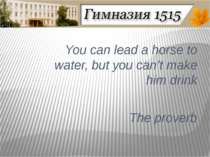 You can lead a horse to water, but you can't make him drink The proverb