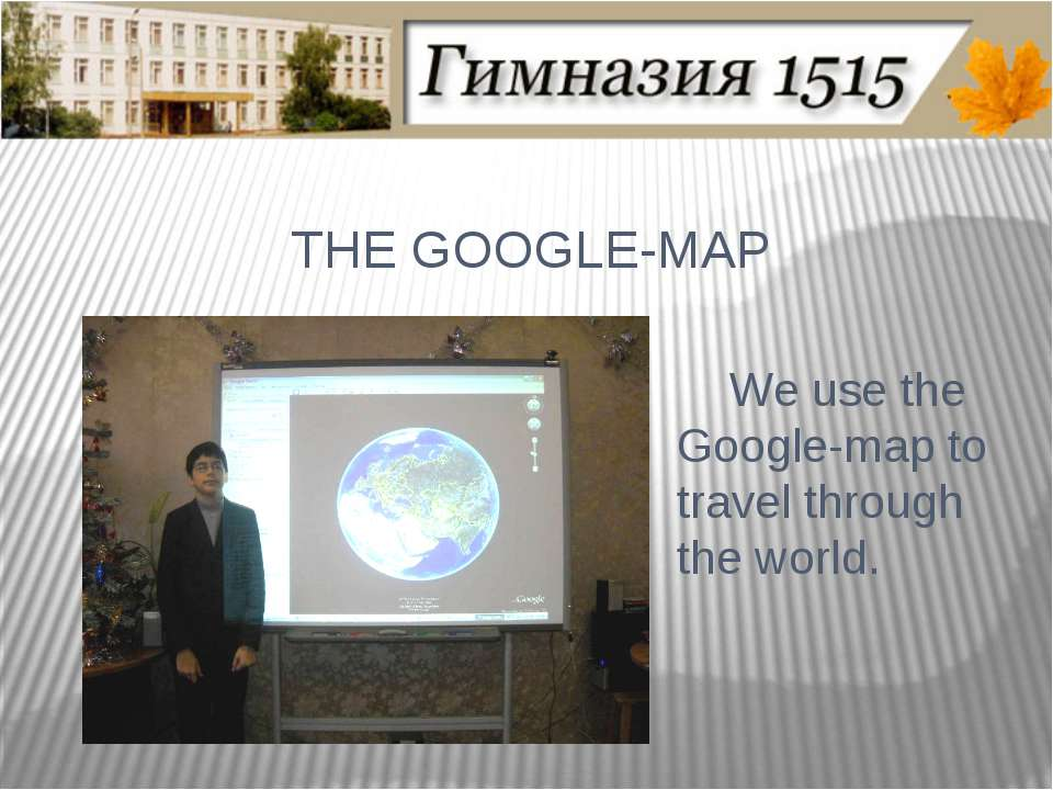 THE GOOGLE-MAP We use the Google-map to travel through the world.