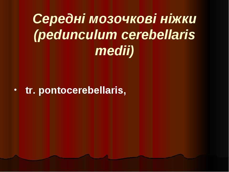Середні мозочкові ніжки (pedunculum cerebellaris medii) tr. pontocerebellaris,