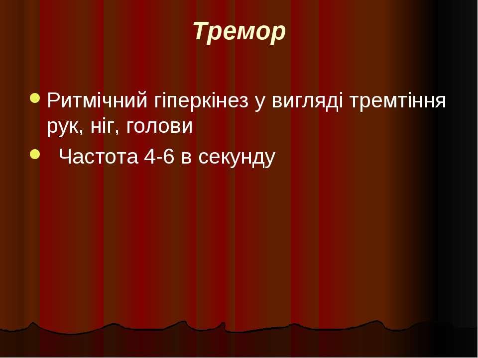 Тремор Ритмічний гіперкінез у вигляді тремтіння рук, ніг, голови Частота 4-6 ...