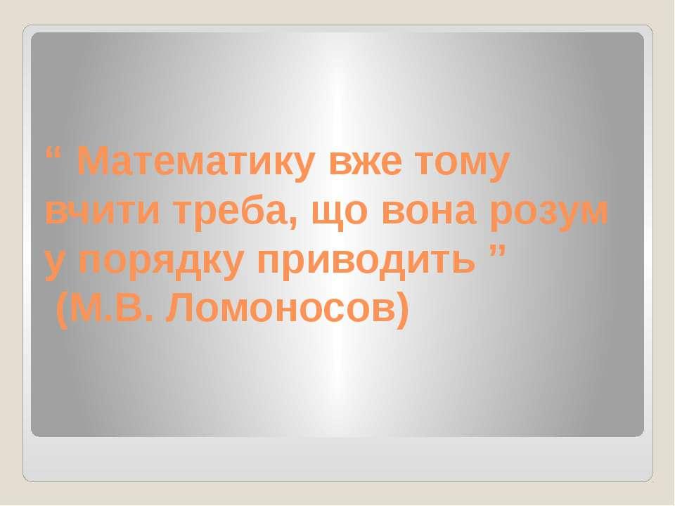 """"""" Математику вже тому вчити треба, що вона розум у порядку приводить """" (М.В. ..."""