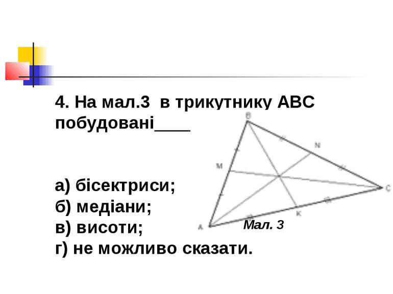 4. На мал.3 в трикутнику АВС побудовані______ а) бісектриси; б) медіани; в) в...